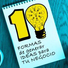 10 FORMAS DE GENERAR IDEAS PARA TU NEGOCIO