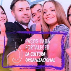 CINCO PASOS PARA FORTALECER LA CULTURA ORGANIZACIONAL