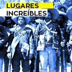 LUGARES INCREÍBLES: LA RUTA DE LA REVOLUCIÓN MEXICANA